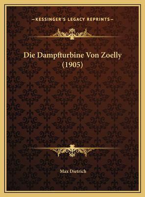 Die Dampfturbine Von Zoelly (1905) Die Dampfturbine Von Zoelly (1905) 9781169442771