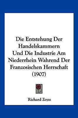 Die Entstehung Der Handelskammern Und Die Industrie Am Niederrhein Wahrend Der Franzosischen Herrschaft (1907)