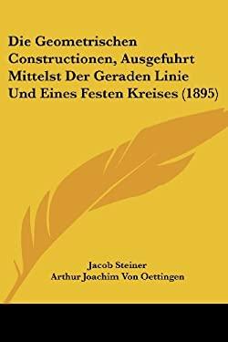 Die Geometrischen Constructionen, Ausgefuhrt Mittelst Der Geraden Linie Und Eines Festen Kreises (1895) 9781161094657
