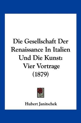 Die Gesellschaft Der Renaissance in Italien Und Die Kunst: Vier Vortrage (1879) 9781161096217