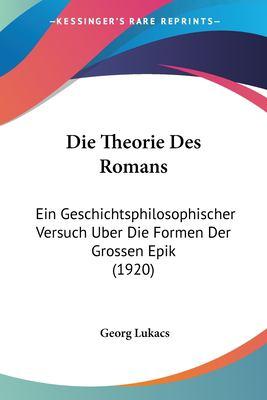 Die Theorie Des Romans: Ein Geschichtsphilosophischer Versuch Uber Die Formen Der Grossen Epik (1920) 9781160873277