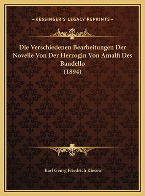 Die Verschiedenen Bearbeitungen Der Novelle Von Der Herzogindie Verschiedenen Bearbeitungen Der Novelle Von Der Herzogin Von Amalfi Des Bandello (1894 9781169525160