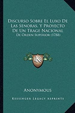 Discurso Sobre El Luxo de Las Senoras, y Proyecto de Un Trage Nacional: de Orden Superior (1788) 9781166015459