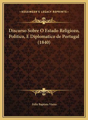 Discurso Sobre O Estado Religiozo, Politico, E Diplomatico de Portugal (1840) 9781169599918