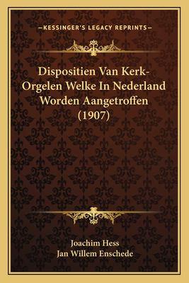 Dispositien Van Kerk-Orgelen Welke in Nederland Worden Aangetroffen (1907) 9781167430831