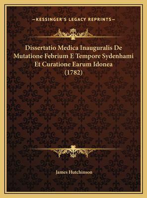 Dissertatio Medica Inauguralis de Mutatione Febrium E Tempore Sydenhami Et Curatione Earum Idonea (1782) 9781169624795