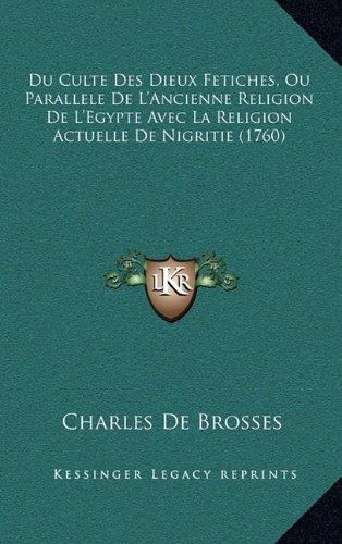 Du Culte Des Dieux Fetiches, Ou Parallele de L'Ancienne Religion de L'Egypte Avec La Religion Actuelle de Nigritie (1760) 9781166238018