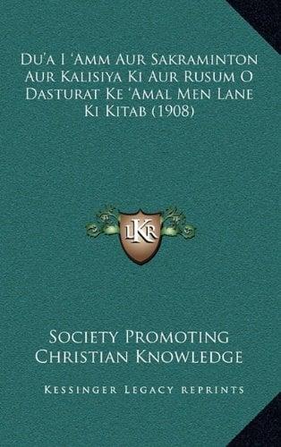 Du'a I 'Amm Aur Sakraminton Aur Kalisiya KI Aur Rusum O Dasturat Ke 'Amal Men Lane KI Kitab (1908) 9781165850303