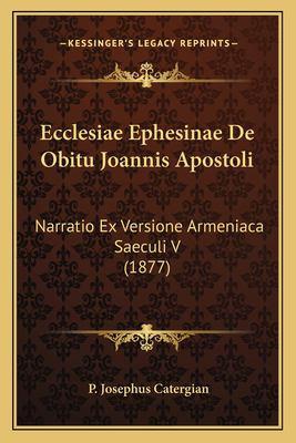 Ecclesiae Ephesinae de Obitu Joannis Apostoli: Narratio Ex Versione Armeniaca Saeculi V (1877) 9781168016263