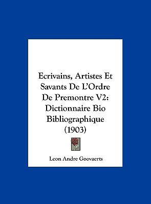 Ecrivains, Artistes Et Savants de L'Ordre de Premontre V2: Dictionnaire Bio Bibliographique (1903) 9781162164946