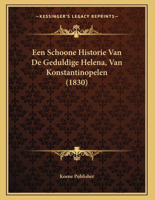 Een Schoone Historie Van de Geduldige Helena, Van Konstantinopelen (1830) 9781167334115