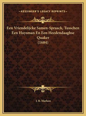 Een Vriendelijcke Samen-Spraack, Tusschen Een Huysman En Een Heedendaaghse Quaker (1684) 9781169514119