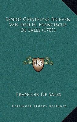 Eenige Geestelyke Brieven Van Den H. Franciscus de Sales (1701) 9781166091996