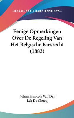 Eenige Opmerkingen Over de Regeling Van Het Belgische Kiesrecht (1883) 9781162366852
