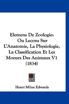 Elemens de Zoologie: Ou Lecons Sur L'Anatomie, La Physiologie, La Classification Et Les Moeurs Des Animaux V1 (1834) 9781160996310
