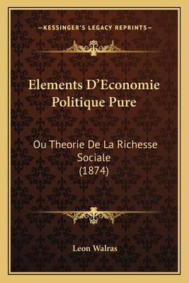 Elements D'Economie Politique Pure: Ou Theorie de La Richesse Sociale (1874) 9781168125651