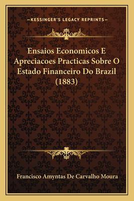 Ensaios Economicos E Apreciacoes Practicas Sobre O Estado Fiensaios Economicos E Apreciacoes Practicas Sobre O Estado Financeiro Do Brazil (1883) Nanc 9781165434909