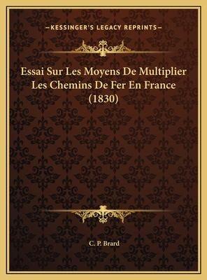 Essai Sur Les Moyens de Multiplier Les Chemins de Fer En Fraessai Sur Les Moyens de Multiplier Les Chemins de Fer En France (1830) Nce (1830) 9781169558779