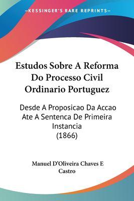 Estudos Sobre a Reforma Do Processo Civil Ordinario Portuguez: Desde a Proposicao Da Accao Ate a Sentenca de Primeira Instancia (1866) 9781161167832