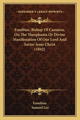 Eusebius, Bishop of Caesarea, on the Theophania or Divine Manifestation of Our Lord and Savior Jesus Christ (1842) 9781166036188