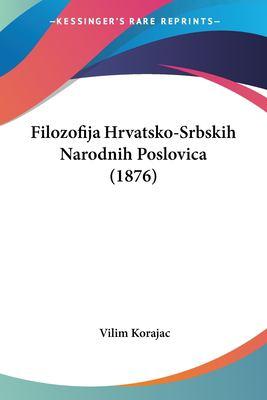 Filozofija Hrvatsko-Srbskih Narodnih Poslovica (1876) 9781161171471