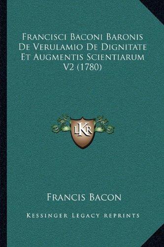 Francisci Baconi Baronis de Verulamio de Dignitate Et Augmentis Scientiarum V2 (1780)