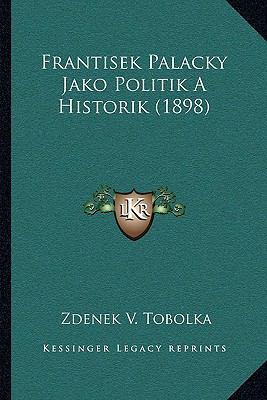 Frantisek Palacky Jako Politik a Historik (1898) 9781167438929