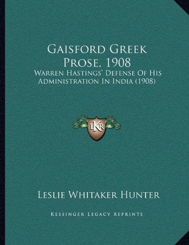 Gaisford Greek Prose, 1908: Warren Hastings' Defense of His Administration in India (1908) 9781165402816