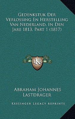 Gedenkstuk Der Verlossing En Herstelling Van Nederland, in Den Jare 1813, Part 1 (1817) 9781167815386