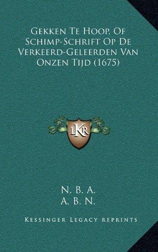 Gekken Te Hoop, of Schimp-Schrift Op de Verkeerd-Geleerden Van Onzen Tijd (1675) 9781166235789