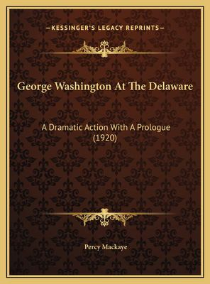 George Washington at the Delaware A Dramatic Action Percy Mackaye