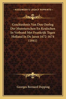 Geschiedenis Van Den Oorlog Der Munsterschen En Keulschen in Verbond Met Frankrijk Tegen Holland in de Jaren 1672-1674 (1841) 9781167602894