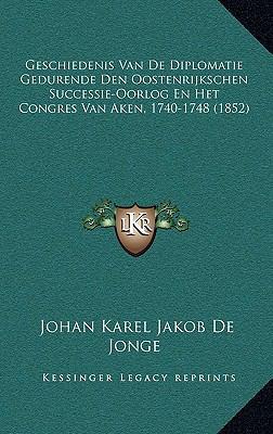 Geschiedenis Van de Diplomatie Gedurende Den Oostenrijkschen Successie-Oorlog En Het Congres Van Aken, 1740-1748 (1852) 9781167817892