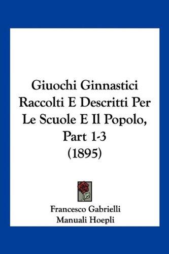 Giuochi Ginnastici Raccolti E Descritti Per Le Scuole E Il Popolo, Part 1-3 (1895) 9781160098663