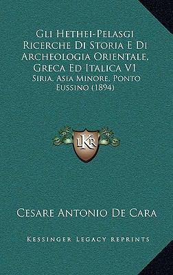 Gli Hethei-Pelasgi Ricerche Di Storia E Di Archeologia Orientale, Greca Ed Italica V1: Siria, Asia Minore, Ponto Eussino (1894) 9781169139381