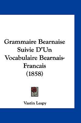 Grammaire Bearnaise Suivie D'Un Vocabulaire Bearnais-Francais (1858) 9781161298529