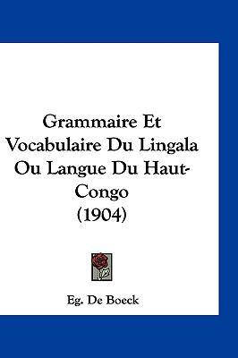 Grammaire Et Vocabulaire Du Lingala Ou Langue Du Haut-Congo (1904) 9781161245578