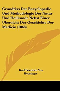 Grundriss Der Encyclopadie Und Methodologie Der Natur Und Heilkunde Nebst Einer Bersicht Der Geschichte Der Medicin (1868) 9781161192575