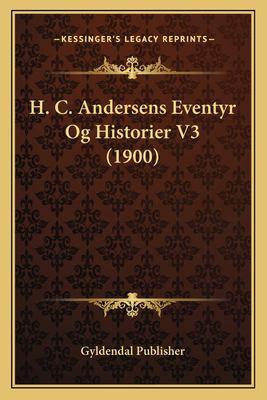 H. C. Andersens Eventyr Og Historier V3 (1900) 9781167635601