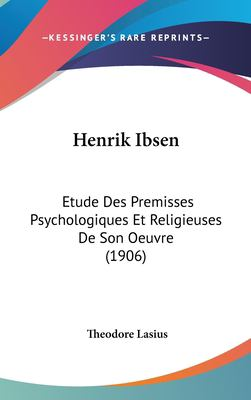 Henrik Ibsen: Etude Des Premisses Psychologiques Et Religieuses de Son Oeuvre (1906) 9781161249071