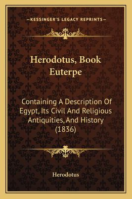 Herodotus, Book Euterpe: Containing a Description of Egypt, Its Civil and Religious Antiquities, and History (1836) 9781166023096
