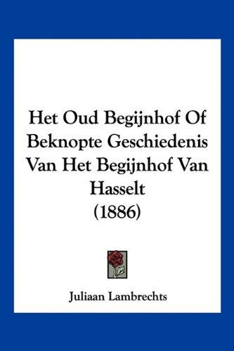 Het Oud Begijnhof of Beknopte Geschiedenis Van Het Begijnhof Van Hasselt (1886) 9781160104456
