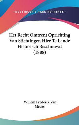 Het Recht Omtrent Oprichting Van Stichtingen Hier Te Lande Historisch Beschouwd (1888) 9781162395548