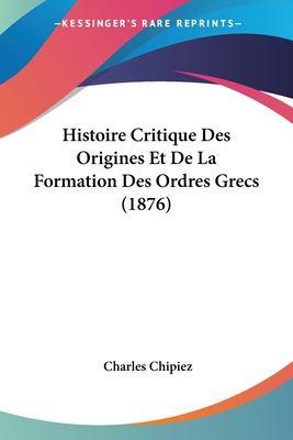 Histoire Critique Des Origines Et de La Formation Des Ordres Grecs (1876) 9781160106122