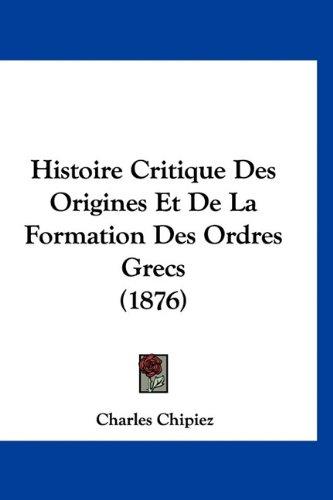 Histoire Critique Des Origines Et de La Formation Des Ordres Grecs (1876) 9781160662543