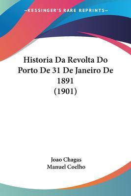 Historia Da Revolta Do Porto de 31 de Janeiro de 1891 (1901) 9781160117272