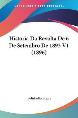 Historia Da Revolta de 6 de Setembro de 1893 V1 (1896) 9781160117265