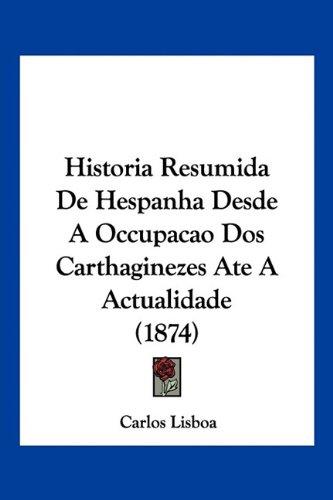 Historia Resumida de Hespanha Desde a Occupacao DOS Carthaginezes Ate a Actualidade (1874) 9781160120609