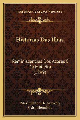 Historias Das Ilhas: Reminiscencias DOS Acores E Da Madeira (1899) 9781168421395