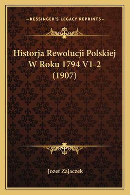 Historja Rewolucji Polskiej W Roku 1794 V1-2 (1907) 9781167575990